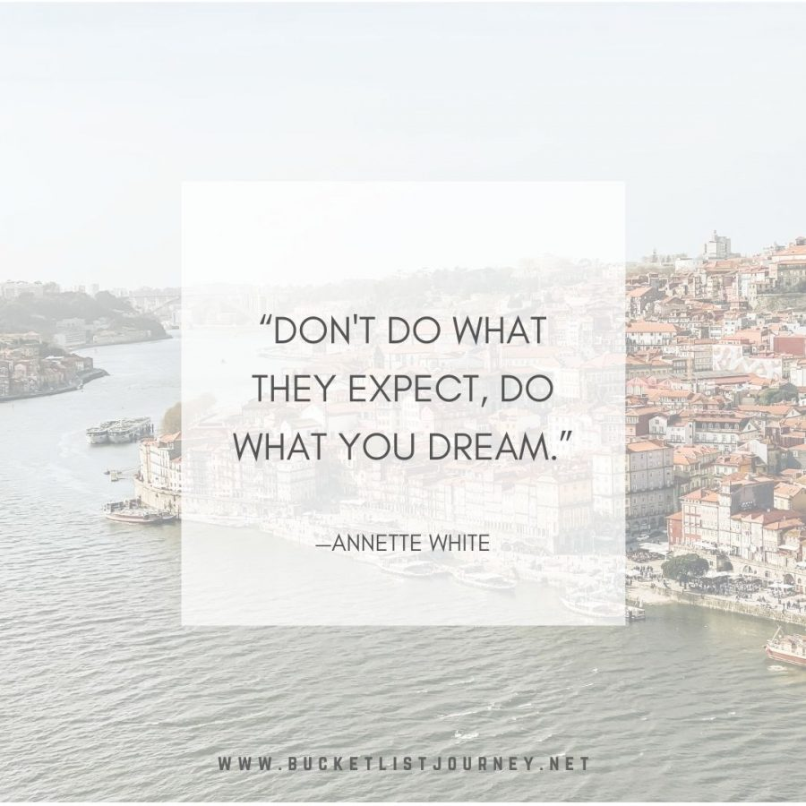 """""""Don't do what they expect, do what you dream."""" —Annette White"""